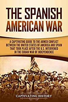 The Spanish-American War: A Captivating Guide to the Armed Conflict Between the United States of America and Spain That Took Place after the U.S. Intervened in the Cuban War of Independence by [Captivating History]