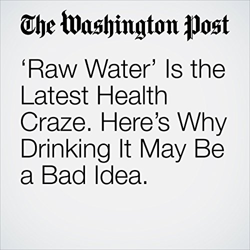 'Raw Water' Is the Latest Health Craze. Here's Why Drinking It May Be a Bad Idea. copertina