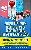 Selbstliebe lernen | Grübeln Stoppen | Positives Denken | Innere Blockaden lösen: Dein 4 in 1 Buch um persönlich zu wachsen und ein noch glücklicheres und sorgenfreieres Leben zu führen.