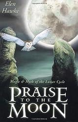 Praise to the Moon: Magic & Myth of the Lunar Cycle: Elen Hawke