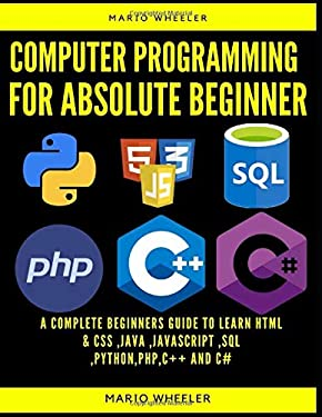 computer programming for absolute beginner: 8 Books in 1. A Complete Beginners Guide To Learn HTML & CSS ,Java ,Javascript ,SQL ,Python,PHP,C++ and C#