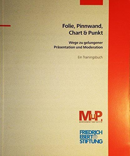 Folie, Pinnwand, Chart & Punkt - Wege zu gelungener Präsentation und Moderation - Ein Trainingsbuch