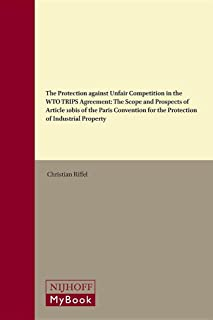 The Protection Against Unfair Competition in the Wto Trips Agreement: The Scope and Prospects of Article 10bis of the Paris Convention for the ... (World Trade Institute Advanced Studies)