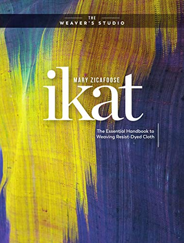 Ikat: The Essential Handbook to Weaving Resist-Dyed Cloth (The Weaver's Studio)