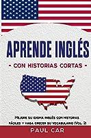 Aprende Inglés Con Historias Cortas: Mejore Su Idioma Inglés Con Historias Fáciles y Haga Crecer Su Vocabulario (Vol. 2)