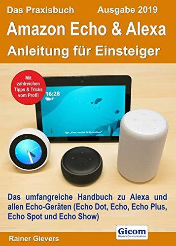Das Praxisbuch Amazon Echo & Alexa - Anleitung für Einsteiger (Ausgabe 2019): Das umfangreiche Handbuch zu Alexa und allen Echo-Geräten (Echo Dot, Echo, Echo Plus, Echo Spot und Echo Show)