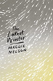 The Latest Winter by [Maggie Nelson]