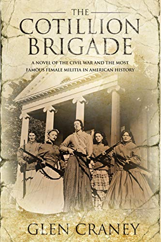 The Cotillion Brigade: A Novel of the Civil War and the Most Famous Female Militia in American History by [Glen Craney]