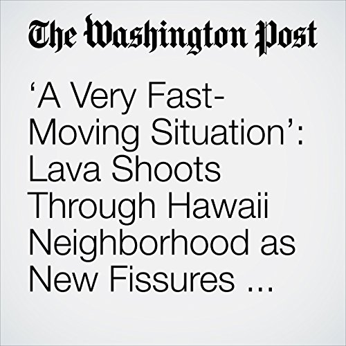 'A Very Fast-Moving Situation': Lava Shoots Through Hawaii Neighborhood as New Fissures Form audiobook cover art