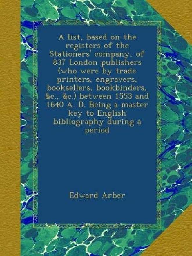 おいしい命題シリアルA list, based on the registers of the Stationers' company, of 837 London publishers (who were by trade printers, engravers, booksellers, bookbinders, &c., &c.) between 1553 and 1640 A. D. Being a master key to English bibliography during a period