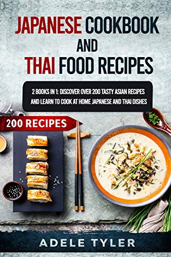 Japanese Cookbook And Thai Food Recipes: 2 Books In 1: Discover Over 200 Tasty Asian Recipes And Learn To Cook At Home Japanese And Thai Dishes