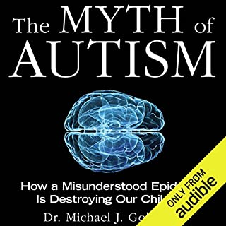 The Myth of Autism     How a Misunderstood Epidemic Is Destroying Our Children              By:                                                                                                                                 Dr. Michael Goldberg,                                                                                        Elyse Goldberg                               Narrated by:                                                                                                                                 Clinton Wade                      Length: 7 hrs and 19 mins     5 ratings     Overall 4.4