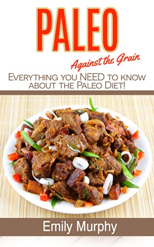 Paleo: Against the Grain: Everything you NEED to know about the PALEO diet!!! (Lose Weight with Paleo: Caveman Diet) (Paleo, Weight Loss, Caveman, Meat, Whole-Foods Lifestyle, Diabetes,)
