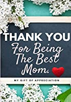 Thank You For Being The Best Mom: My Gift Of Appreciation: Full Color Gift Book - Prompted Questions - 6.61 x 9.61 inch