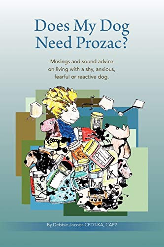 Does My Dog Need Prozac?: Musings and sound advice on living with a shy, anxious, fearful or reactive dog