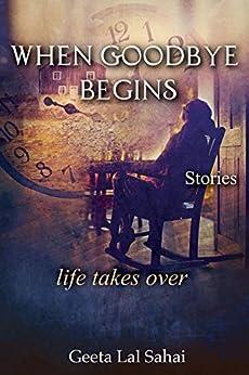 When Goodbye Begins: life takes over by [Geeta  Sahai]