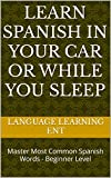 Learn Spanish in Your Car or While You Sleep: Master Most Common Spanish Words - Beginner Level (English Edition)