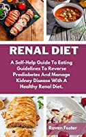 Renal Diet: A Self-Help Guide To Eating Guidelines To Reverse Prediabetes And Manage Kidney Disease With A Healthy Renal Diet. (Renal Diet Cookbook, Complete Guide to Naturally Avoid Dialysis and Reverse Kidney Disease, Quick an)