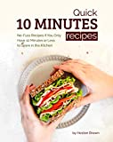 Quick 10 Minutes Recipes: No-Fuss Recipes If You Only Have 10 Minutes or Less to Spare in the Kitchen