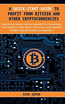 A Quick-Start Guide To Profit From Bitcoin And Cryptocurrency - A Step-By-Step Guide On How To Earn A Nice Income With Digital Money  itcoin Litecoin Ethereum And Other Altcoins Made Simple.