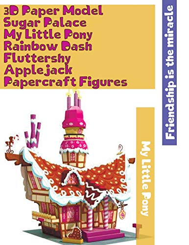 3D Paper Model Sugar Palace My Little Pony Rainbow Dash Fluttershy Applejack Papercraft Figures: Easy to Assemble Step by Step Instructions Own Paper ... Best Gift for Kids Friendship is the miracle