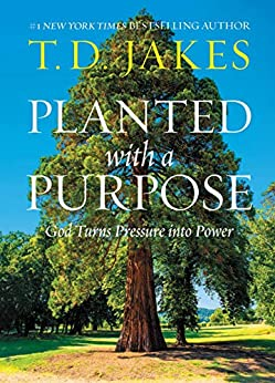 Planted with a Purpose: God Turns Pressure into Power by [T. D. Jakes]