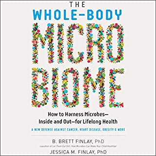 The Whole-Body Microbiome     How to Harness Microbes - Inside and Out - for Lifelong Health              Written by:                                                                                                                                 B. Brett Finlay PhD,                                                                                        Jessica M. Finlay PhD                               Narrated by:                                                                                                                                 Julie McKay                      Length: 12 hrs and 7 mins     Not rated yet     Overall 0.0