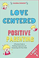 Love Centered Positive Parenting [4 in 1]: A Practical Guide to Building Cooperation and Connecting with Your Child