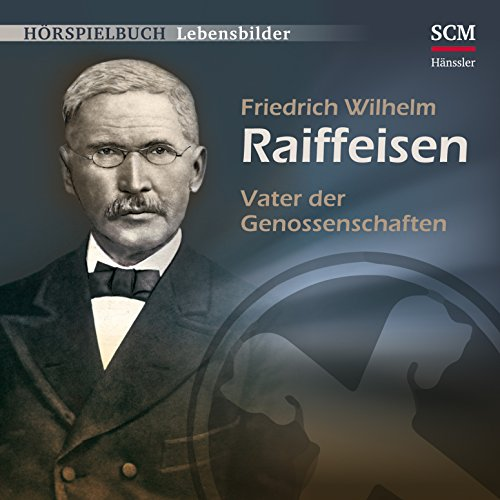Friedrich Wilhelm Raiffeisen: Vater der Genossenschaften