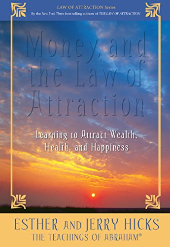Money and the Law of Attraction: Learning to Attract Wealth, Health, and Happiness