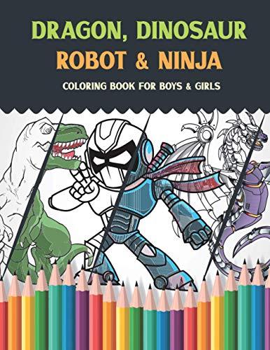 Dragon, Dinosaur Robot & Ninja Coloring Book For Boys & Girls: Colouring Books for Kids, Teens and A