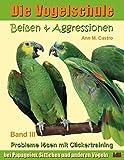 Die Vogelschule. Probleme lösen mit Clickertraining: Beißen & Aggressionen bei Papageien, Sittichen und anderen Vögeln