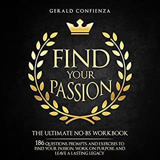 Find Your Passion     The Ultimate No-BS Workbook: 186 Questions, Prompts, and Exercises to Find Your Passion, Work on Purpose, and Leave a Lasting Legacy              Written by:                                                                                                                                 Gerald Confienza                               Narrated by:                                                                                                                                 Dean Eby                      Length: 1 hr and 14 mins     Not rated yet     Overall 0.0