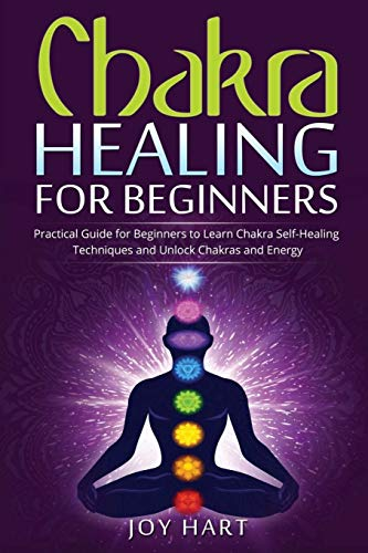 Chakra Healing for Beginners: Practical Guide for Beginners to Learn Chakra Self-Healing Techniques and Unlock Chakras and Energy