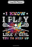 Composition Notebook: I Know I Play Like A Girl-Lacrosse For Girls Colourful Journal/Notebook Blank Lined Ruled 6x9 100 Pages