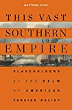 Image of This Vast Southern Empire: Slaveholders at the Helm of American Foreign Policy