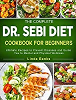 The Complete Dr. Sebi Diet Cookbook for Beginners: Ultimate Recipes to Prevent Diseases and Guide You to Mental and Physical Wellness