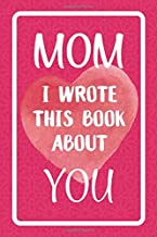 Mom I Wrote This Book About You: Fill In The Blank Book For What You Love About Mom. Perfect For Mom's Birthday, Mother's Day, Christmas Or Just To Show Mom You Love Her!