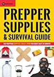 Prepper Supplies & Survival Guide: The Prepping Supplies, Gear & Food You Must Have To Survive