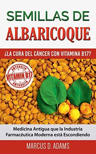Semillas de Albaricoque - ¿La Cura del Cáncer con Vitamina B17?: Medicina Antigua que la Industria