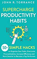 Supercharge Productivity Habits: 50+ Simple Hacks to Organize Your Tasks, Overcome Procrastination, Increase Efficiency and Work Smarter to Become a Top Performer