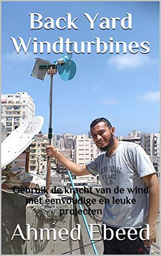 Back Yard Windturbines: Gebruik de kracht van de wind met eenvoudige en leuke projecten (Dutch Edition)