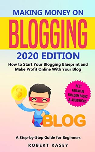 Making Money on Blogging: 2020 edition - How to Start Your Blogging Blueprint and Make Profit Online With Your Blog - How do Peolple Make Money Blogging? A Step-by-Step Guide for Beginners
