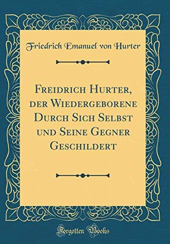 Freidrich Hurter, der Wiedergeborene Durch Sich Selbst und Seine Gegner Geschildert (Classic Reprint)