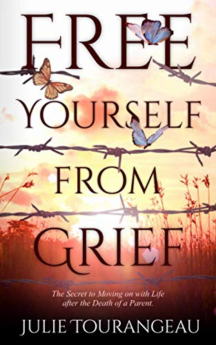 Free Yourself From Grief: The Secret to Moving on with Life after the Death of a Parent