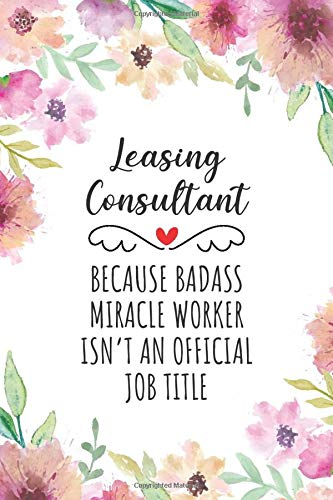 Leasing Consultant Because Badass Miracle Worker Isn't An Official Job Title: Funny Blank Lined Journal/Notebook for Leasing Consultant, Leasing Practitioner, Perfect Leasing Consultant Gifts