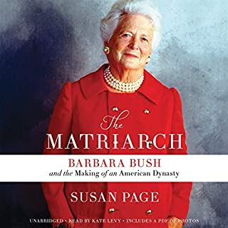 The Matriarch     Barbara Bush and the Making of an American Dynasty              By:                                                                                                                                 Susan Page                               Narrated by:                                                                                                                                 Kate Levy                      Length: 12 hrs and 46 mins     91 ratings     Overall 4.6