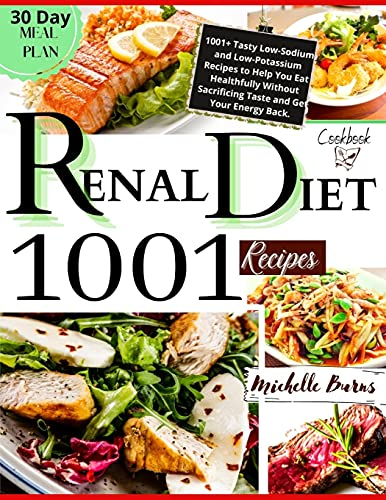 Renal Diet Cookbook: 1001 + Tasty Low-Sodium and Low-Potassium Recipes to Help You Eat Healthfully Without Sacrificing Taste and Get Your Energy Back. Includes a 30-Day Meal Plan