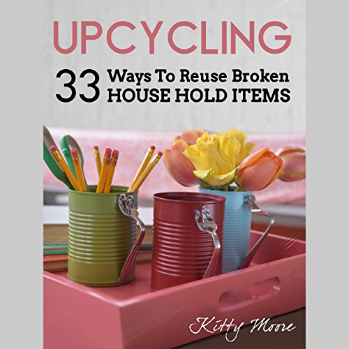 Upcycling: 35 Ways to Reuse Broken House Hold Items (2nd Edition) audiobook cover art