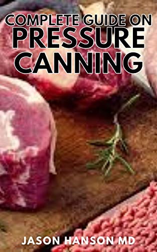 COMPLETE GUIDE ON PRESURE CANNING: The Complete Guide And Everything You Need to Know to Can Meats, Vegetables (English Edition)